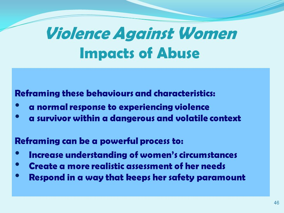 Violence Against Women Impacts of Abuse 46 Reframing these behaviours and characteristics: a normal response to experiencing violence a survivor within a dangerous and volatile context Reframing can be a powerful process to: Increase understanding of women's circumstances Create a more realistic assessment of her needs Respond in a way that keeps her safety paramount