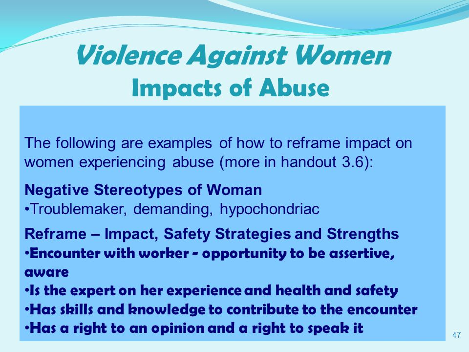 Violence Against Women Impacts of Abuse 47 The following are examples of how to reframe impact on women experiencing abuse (more in handout 3.6): Negative Stereotypes of Woman Troublemaker, demanding, hypochondriac Reframe – Impact, Safety Strategies and Strengths Encounter with worker - opportunity to be assertive, aware Is the expert on her experience and health and safety Has skills and knowledge to contribute to the encounter Has a right to an opinion and a right to speak it