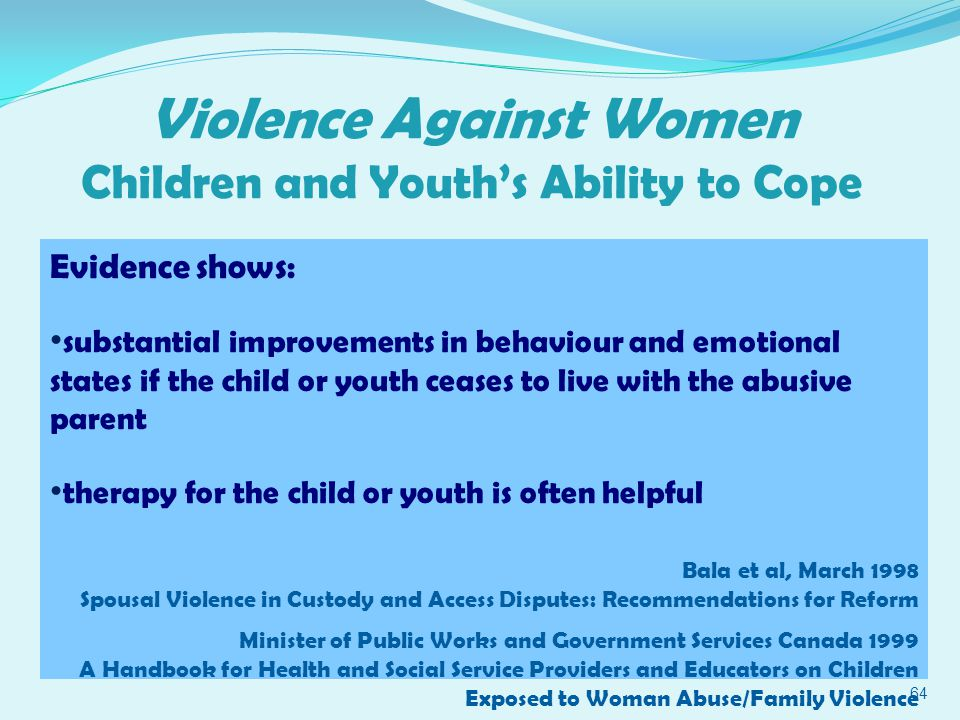 Violence Against Women Children and Youth's Ability to Cope 64 Evidence shows: substantial improvements in behaviour and emotional states if the child or youth ceases to live with the abusive parent therapy for the child or youth is often helpful Bala et al, March 1998 Spousal Violence in Custody and Access Disputes: Recommendations for Reform Minister of Public Works and Government Services Canada 1999 A Handbook for Health and Social Service Providers and Educators on Children Exposed to Woman Abuse/Family Violence