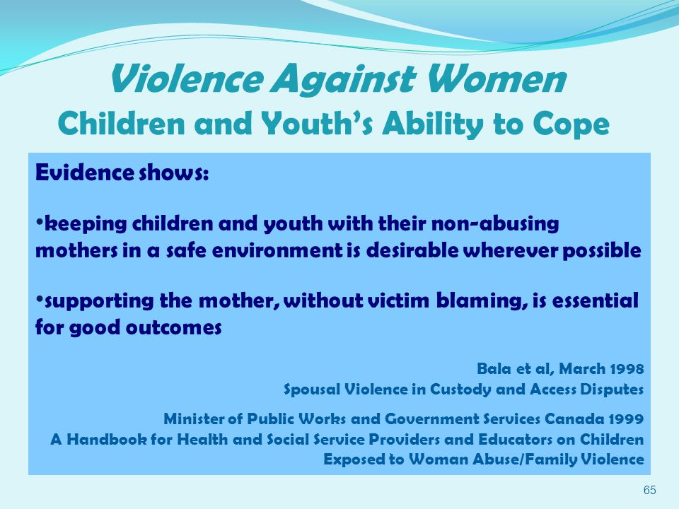Violence Against Women Children and Youth's Ability to Cope 65 Evidence shows: keeping children and youth with their non-abusing mothers in a safe environment is desirable wherever possible supporting the mother, without victim blaming, is essential for good outcomes Bala et al, March 1998 Spousal Violence in Custody and Access Disputes Minister of Public Works and Government Services Canada 1999 A Handbook for Health and Social Service Providers and Educators on Children Exposed to Woman Abuse/Family Violence