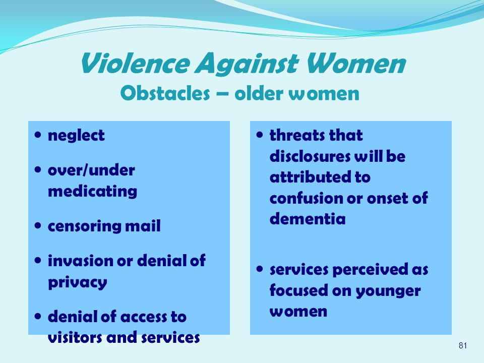 neglect over/under medicating censoring mail invasion or denial of privacy denial of access to visitors and services 81 Violence Against Women Obstacles – older women threats that disclosures will be attributed to confusion or onset of dementia services perceived as focused on younger women