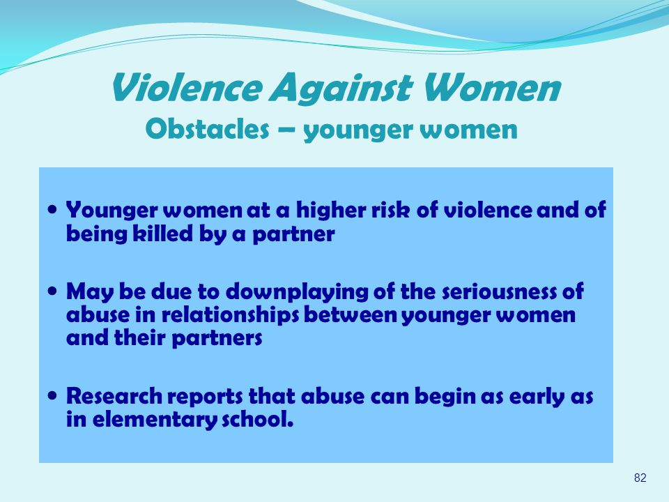 Younger women at a higher risk of violence and of being killed by a partner May be due to downplaying of the seriousness of abuse in relationships between younger women and their partners Research reports that abuse can begin as early as in elementary school.