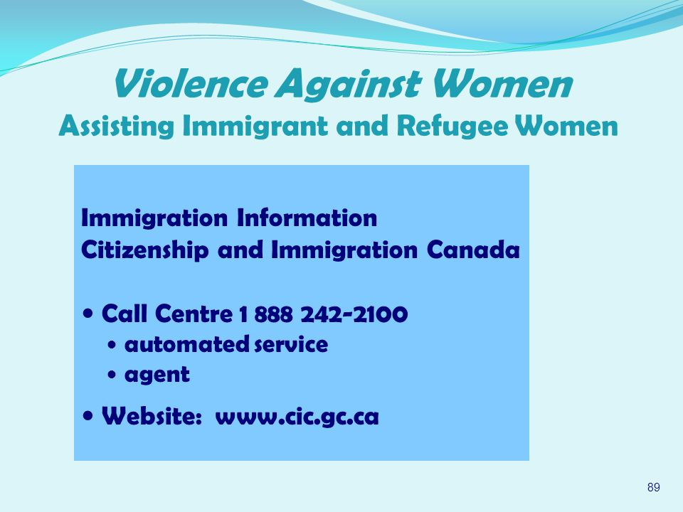 Immigration Information Citizenship and Immigration Canada Call Centre 1 888 242 ‑ 2100 automated service agent Website: www.cic.gc.ca 89 Violence Against Women Assisting Immigrant and Refugee Women