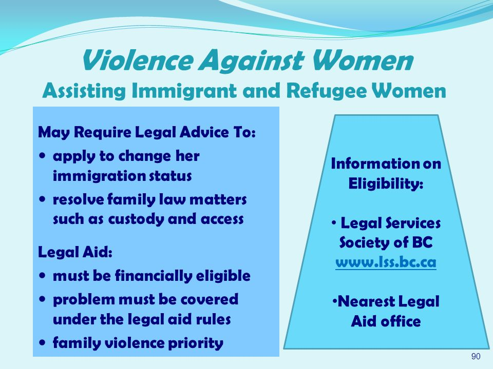 May Require Legal Advice To: apply to change her immigration status resolve family law matters such as custody and access Legal Aid: must be financially eligible problem must be covered under the legal aid rules family violence priority 90 Violence Against Women Assisting Immigrant and Refugee Women Information on Eligibility: Legal Services Society of BC www.lss.bc.ca Nearest Legal Aid office
