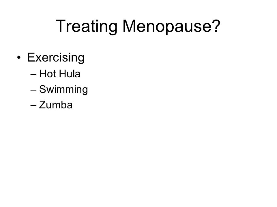 Treating Menopause Exercising –Hot Hula –Swimming –Zumba