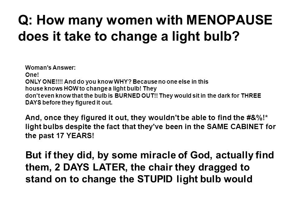 Q: How many women with MENOPAUSE does it take to change a light bulb.