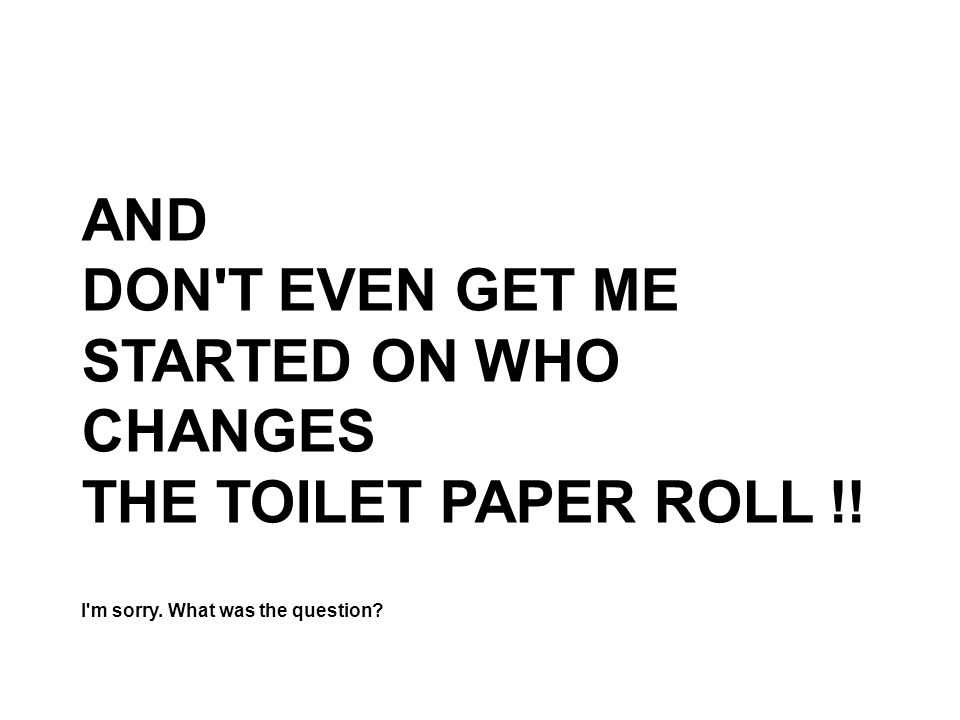 AND DON T EVEN GET ME STARTED ON WHO CHANGES THE TOILET PAPER ROLL !.