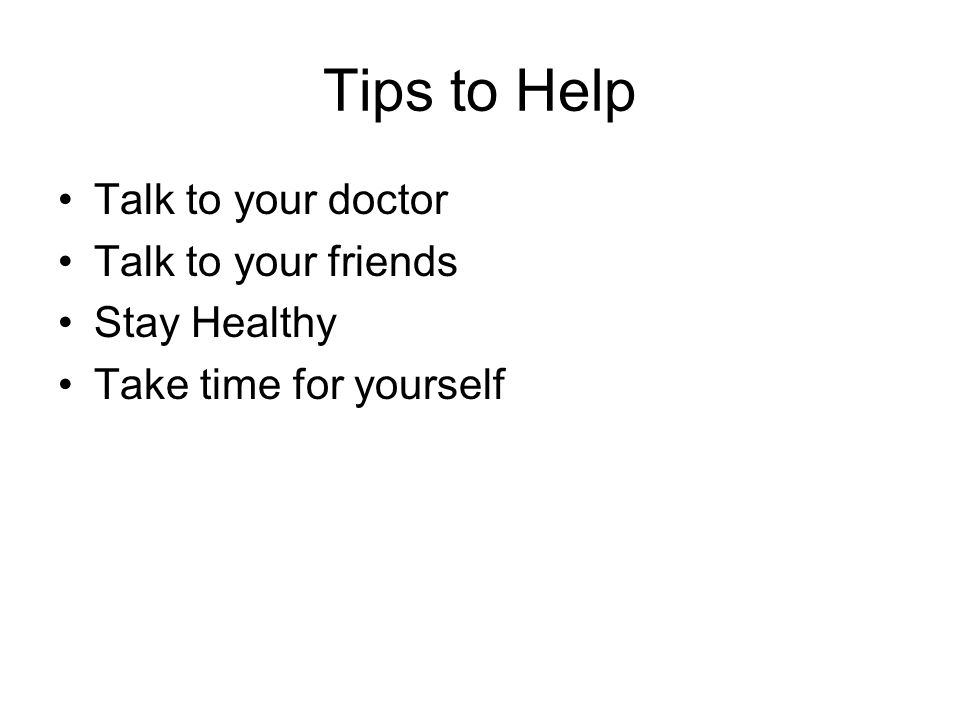Tips to Help Talk to your doctor Talk to your friends Stay Healthy Take time for yourself