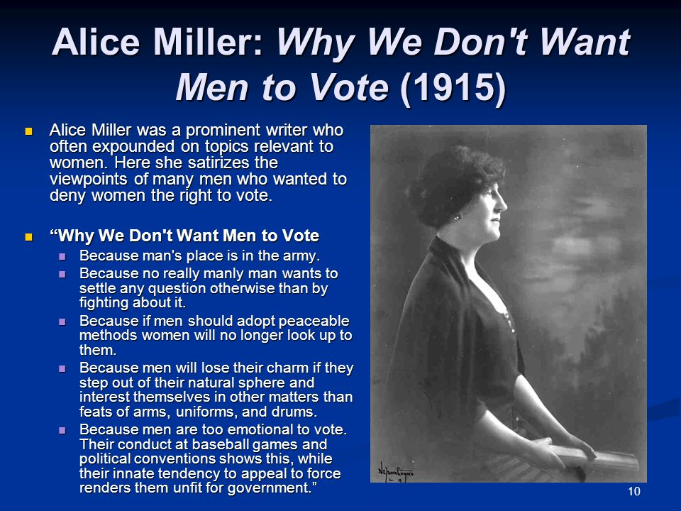 10 Alice Miller: Why We Don't Want Men to Vote (1915) Alice Miller was a prominent writer who often expounded on topics relevant to women. Here she sa