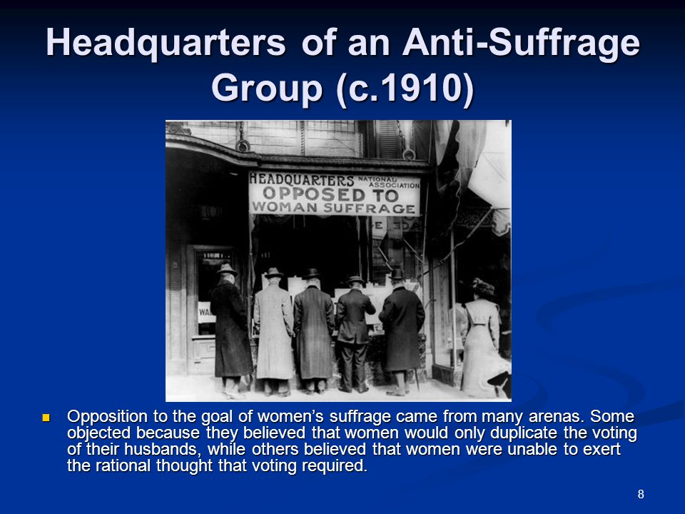 8 Headquarters of an Anti-Suffrage Group (c.1910) Opposition to the goal of women's suffrage came from many arenas. Some objected because they believe