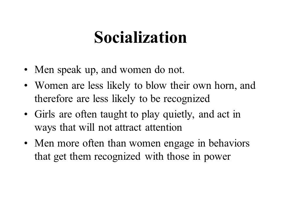 Socialization Men speak up, and women do not.