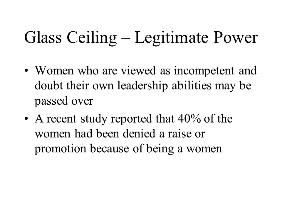Glass Ceiling – Legitimate Power Women who are viewed as incompetent and doubt their own leadership abilities may be passed over A recent study reported that 40% of the women had been denied a raise or promotion because of being a women