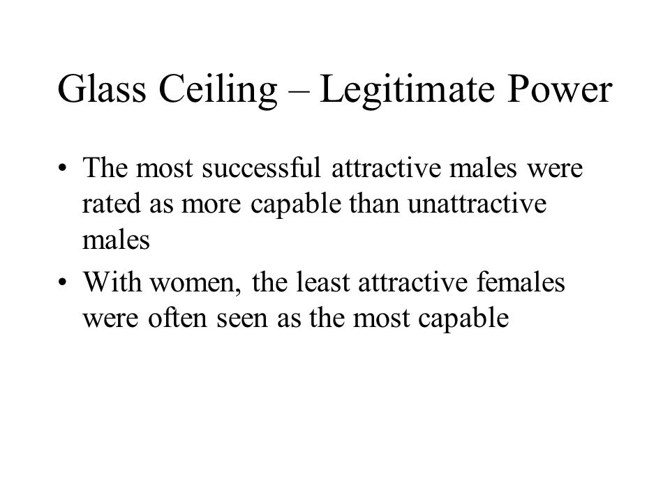 Glass Ceiling – Legitimate Power The most successful attractive males were rated as more capable than unattractive males With women, the least attractive females were often seen as the most capable