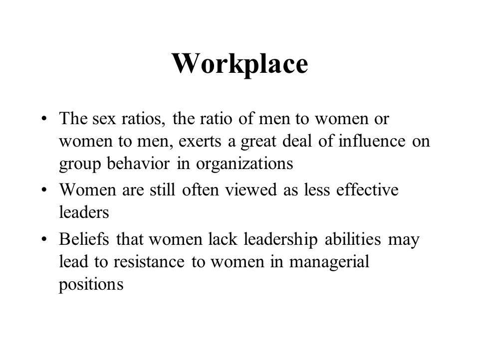 Workplace The sex ratios, the ratio of men to women or women to men, exerts a great deal of influence on group behavior in organizations Women are still often viewed as less effective leaders Beliefs that women lack leadership abilities may lead to resistance to women in managerial positions
