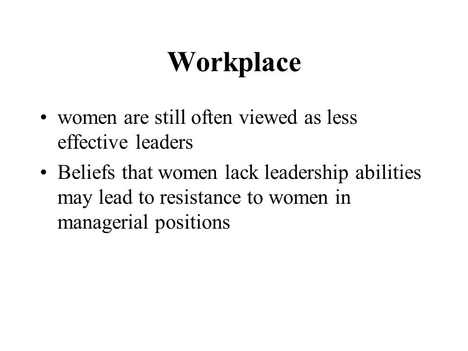 Workplace women are still often viewed as less effective leaders Beliefs that women lack leadership abilities may lead to resistance to women in managerial positions