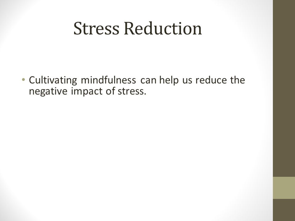 Stress Reduction Cultivating mindfulness can help us reduce the negative impact of stress.