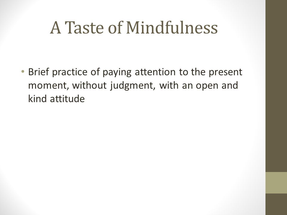 A Taste of Mindfulness Brief practice of paying attention to the present moment, without judgment, with an open and kind attitude