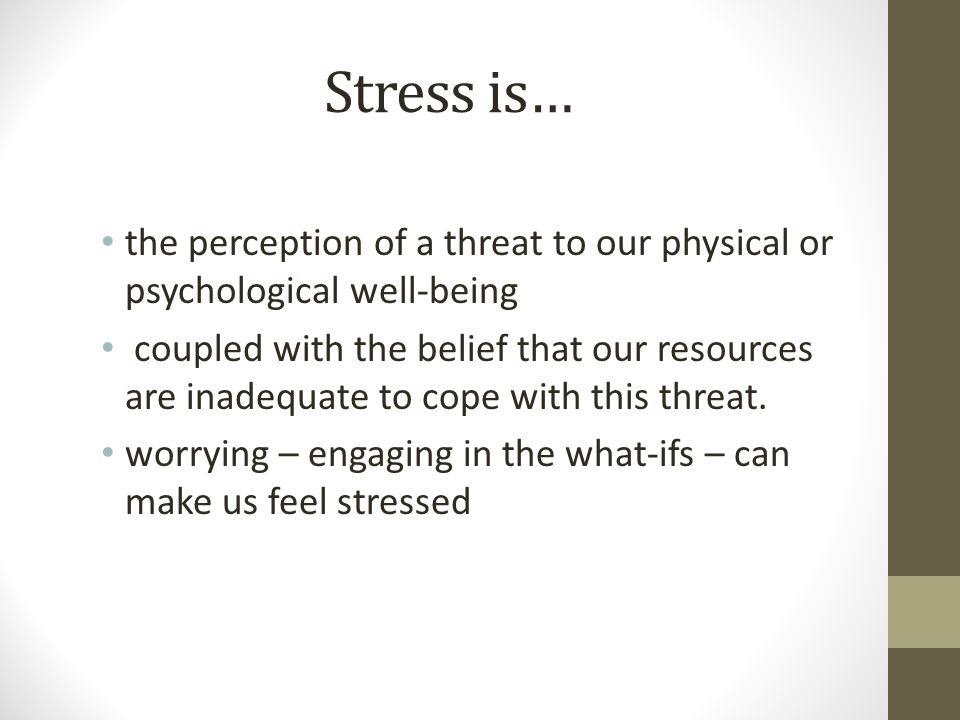 Stress is… the perception of a threat to our physical or psychological well-being coupled with the belief that our resources are inadequate to cope with this threat.