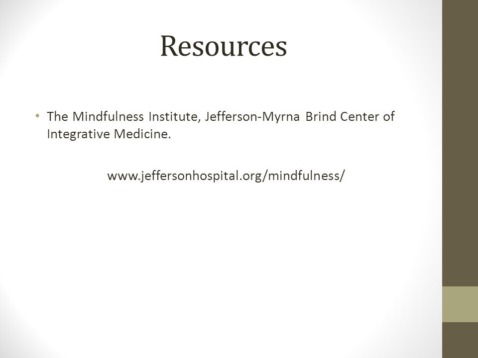 Resources The Mindfulness Institute, Jefferson-Myrna Brind Center of Integrative Medicine.