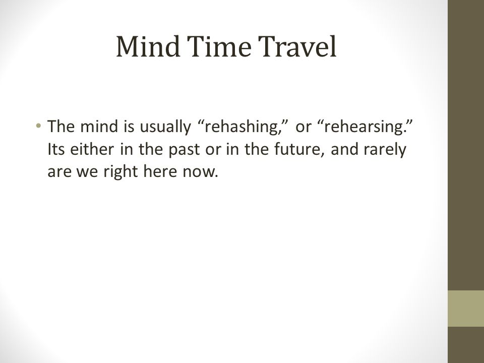 Mind Time Travel The mind is usually rehashing, or rehearsing. Its either in the past or in the future, and rarely are we right here now.