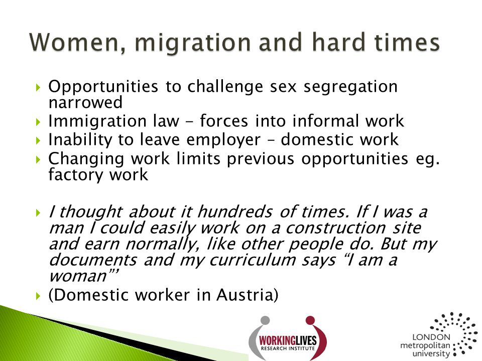  Opportunities to challenge sex segregation narrowed  Immigration law - forces into informal work  Inability to leave employer – domestic work  Ch