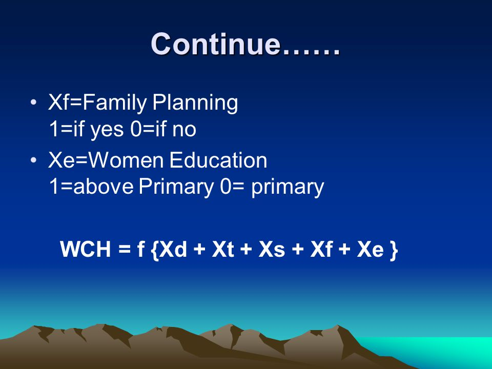 Continue…… Xf=Family Planning 1=if yes 0=if no Xe=Women Education 1=above Primary 0= primary WCH = f {Xd + Xt + Xs + Xf + Xe }