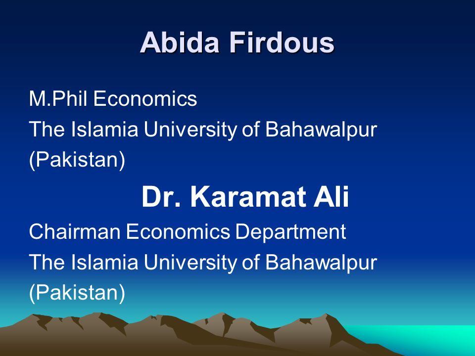 Abida Firdous M.Phil Economics The Islamia University of Bahawalpur (Pakistan) Dr. Karamat Ali Chairman Economics Department The Islamia University of
