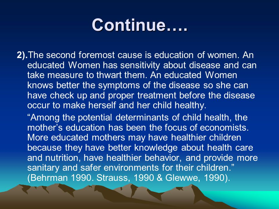 Continue…. 2).The second foremost cause is education of women. An educated Women has sensitivity about disease and can take measure to thwart them. An