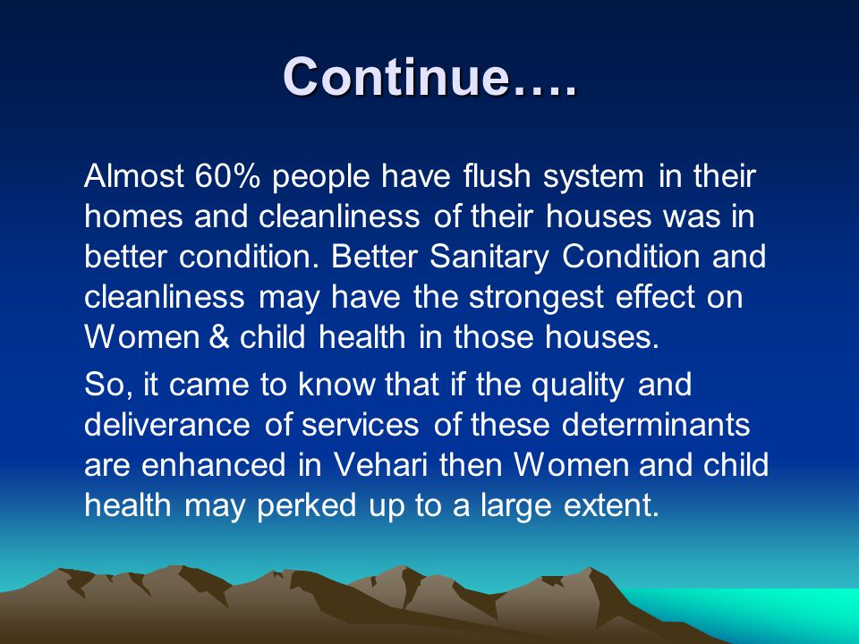 Continue…. Almost 60% people have flush system in their homes and cleanliness of their houses was in better condition. Better Sanitary Condition and c