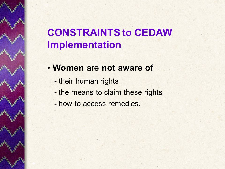 CONSTRAINTS to CEDAW Implementation Women are not aware of - their human rights - the means to claim these rights - how to access remedies.