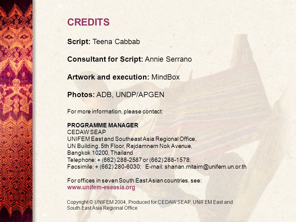 CREDITS Script: Teena Cabbab Consultant for Script: Annie Serrano Artwork and execution: MindBox Photos: ADB, UNDP/APGEN For more information, please contact: PROGRAMME MANAGER CEDAW SEAP UNIFEM East and Southeast Asia Regional Office, UN Building.