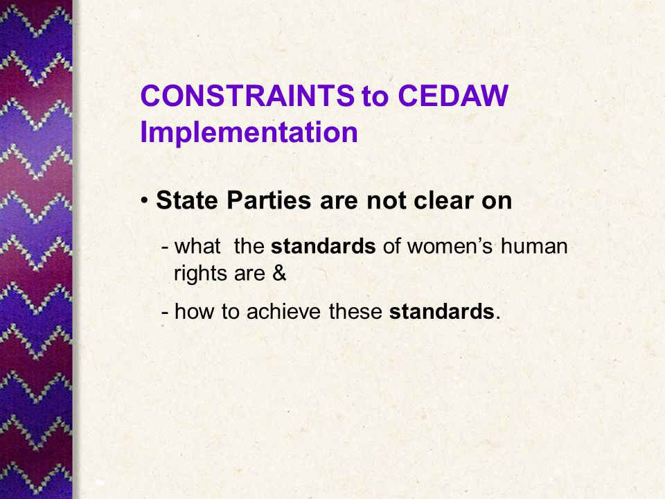 CONSTRAINTS to CEDAW Implementation State Parties are not clear on - what the standards of women's human rights are & - how to achieve these standards.