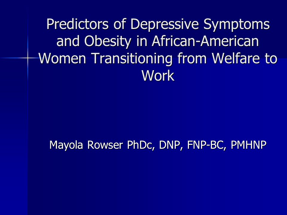 Predictors of Depressive Symptoms and Obesity in African-American Women Transitioning from Welfare to Work Mayola Rowser PhDc, DNP, FNP-BC, PMHNP