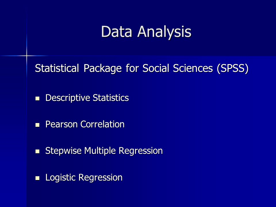 Data Analysis Statistical Package for Social Sciences (SPSS) Descriptive Statistics Descriptive Statistics Pearson Correlation Pearson Correlation Stepwise Multiple Regression Stepwise Multiple Regression Logistic Regression Logistic Regression