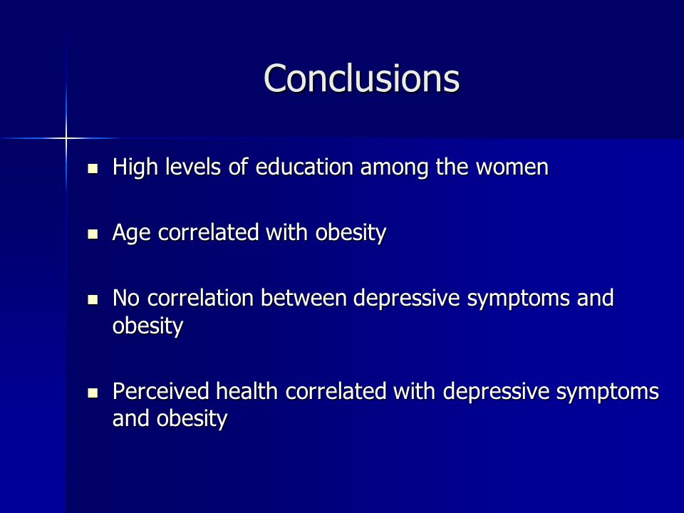 Conclusions High levels of education among the women High levels of education among the women Age correlated with obesity Age correlated with obesity No correlation between depressive symptoms and obesity No correlation between depressive symptoms and obesity Perceived health correlated with depressive symptoms and obesity Perceived health correlated with depressive symptoms and obesity