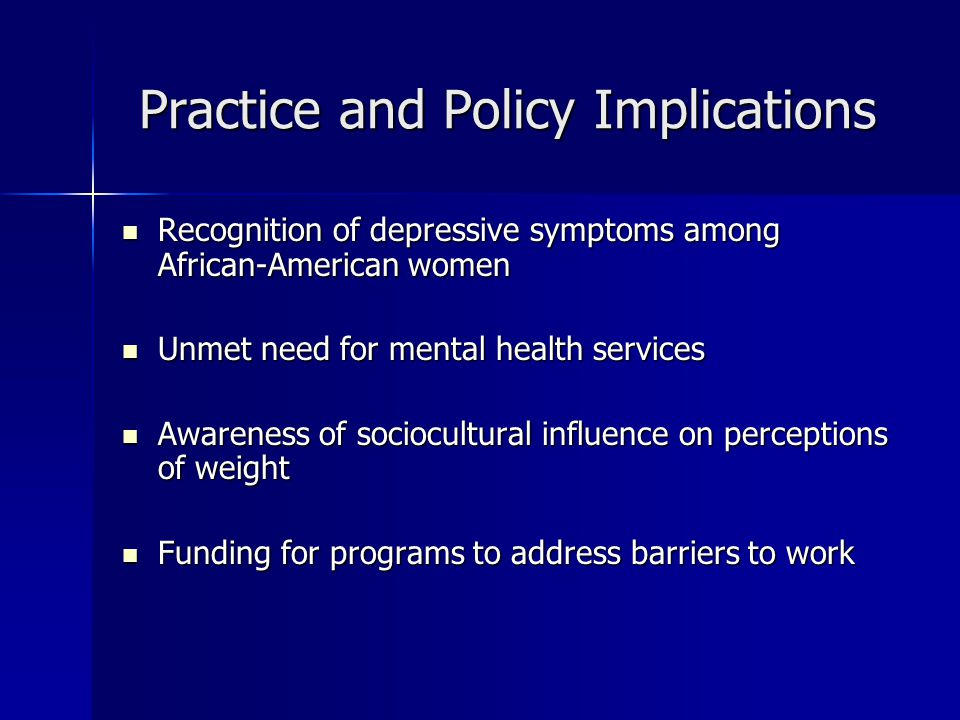 Practice and Policy Implications Recognition of depressive symptoms among African-American women Recognition of depressive symptoms among African-American women Unmet need for mental health services Unmet need for mental health services Awareness of sociocultural influence on perceptions of weight Awareness of sociocultural influence on perceptions of weight Funding for programs to address barriers to work Funding for programs to address barriers to work