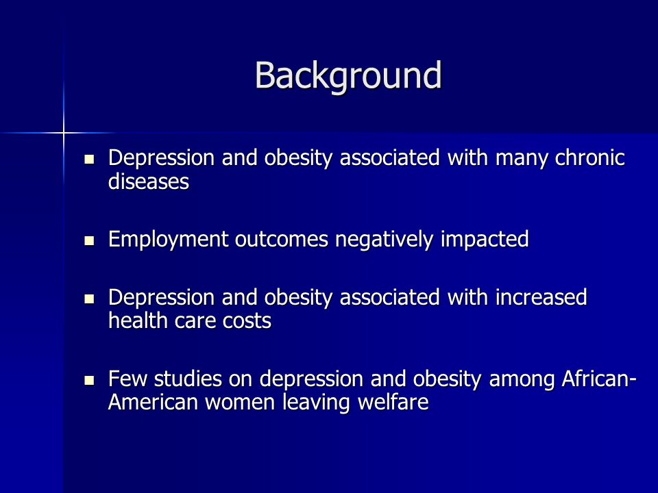 Background Depression and obesity associated with many chronic diseases Depression and obesity associated with many chronic diseases Employment outcomes negatively impacted Employment outcomes negatively impacted Depression and obesity associated with increased health care costs Depression and obesity associated with increased health care costs Few studies on depression and obesity among African- American women leaving welfare Few studies on depression and obesity among African- American women leaving welfare