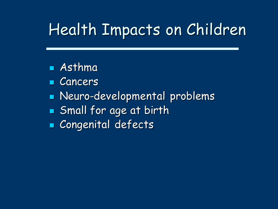 Health Impacts on Children Health Impacts on Children Asthma Asthma Cancers Cancers Neuro-developmental problems Neuro-developmental problems Small for age at birth Small for age at birth Congenital defects Congenital defects