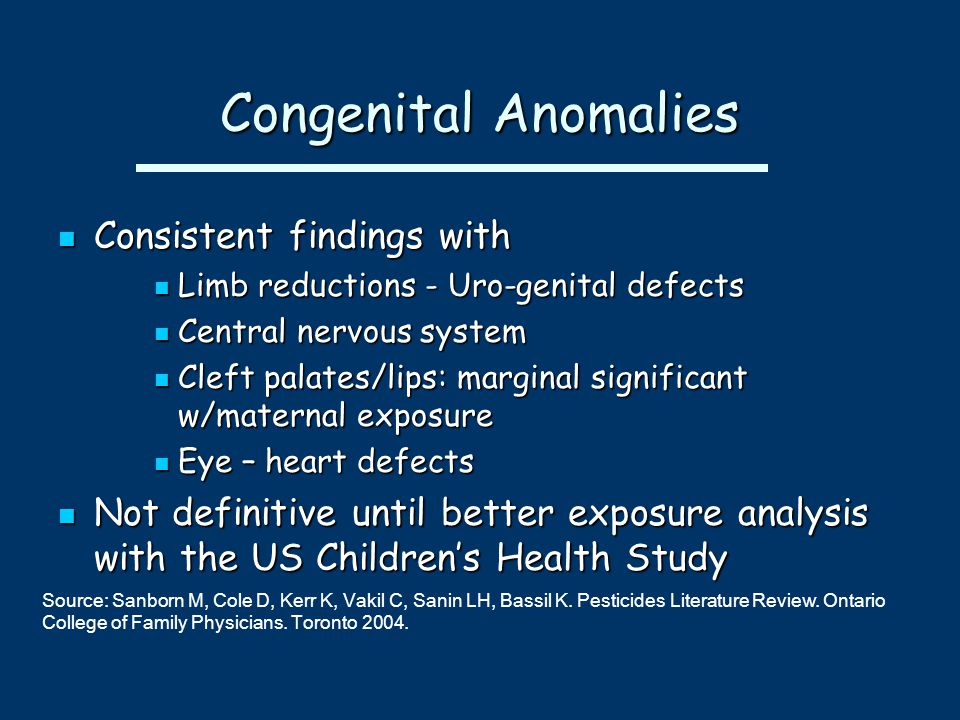 Congenital Anomalies Consistent findings with Consistent findings with Limb reductions - Uro-genital defects Limb reductions - Uro-genital defects Central nervous system Central nervous system Cleft palates/lips: marginal significant w/maternal exposure Cleft palates/lips: marginal significant w/maternal exposure Eye – heart defects Eye – heart defects Not definitive until better exposure analysis with the US Children's Health Study Not definitive until better exposure analysis with the US Children's Health Study Source: Sanborn M, Cole D, Kerr K, Vakil C, Sanin LH, Bassil K.