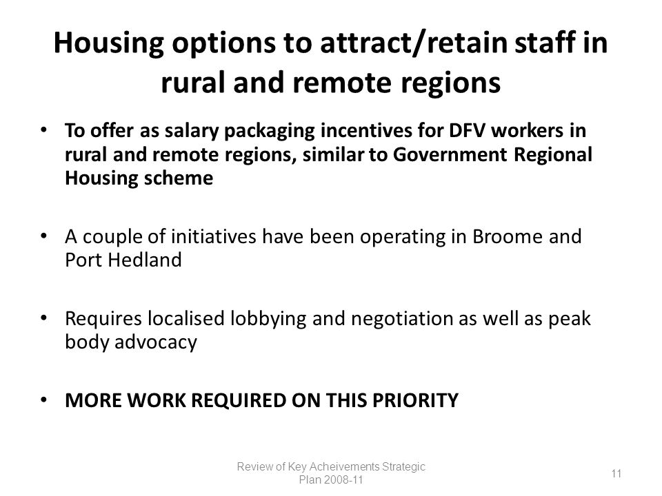 Housing options to attract/retain staff in rural and remote regions To offer as salary packaging incentives for DFV workers in rural and remote regions, similar to Government Regional Housing scheme A couple of initiatives have been operating in Broome and Port Hedland Requires localised lobbying and negotiation as well as peak body advocacy MORE WORK REQUIRED ON THIS PRIORITY Review of Key Acheivements Strategic Plan 2008-11 11