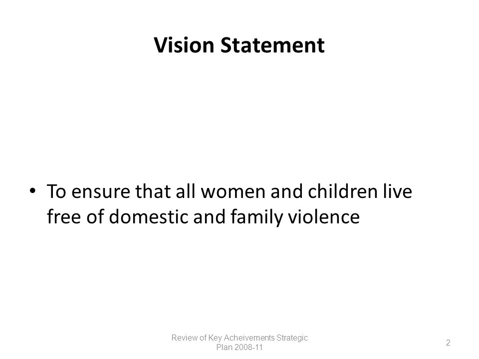 Vision Statement To ensure that all women and children live free of domestic and family violence Review of Key Acheivements Strategic Plan 2008-11 2