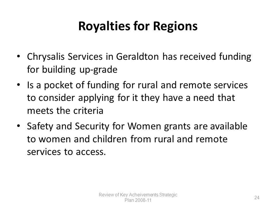 Royalties for Regions Chrysalis Services in Geraldton has received funding for building up-grade Is a pocket of funding for rural and remote services to consider applying for it they have a need that meets the criteria Safety and Security for Women grants are available to women and children from rural and remote services to access.