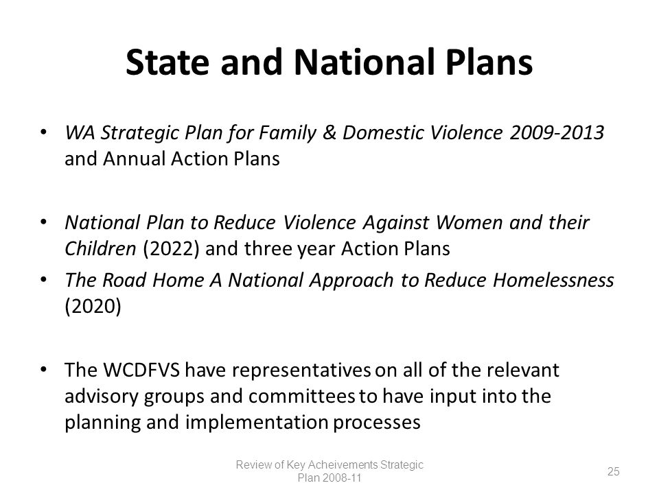 State and National Plans WA Strategic Plan for Family & Domestic Violence 2009-2013 and Annual Action Plans National Plan to Reduce Violence Against Women and their Children (2022) and three year Action Plans The Road Home A National Approach to Reduce Homelessness (2020) The WCDFVS have representatives on all of the relevant advisory groups and committees to have input into the planning and implementation processes Review of Key Acheivements Strategic Plan 2008-11 25