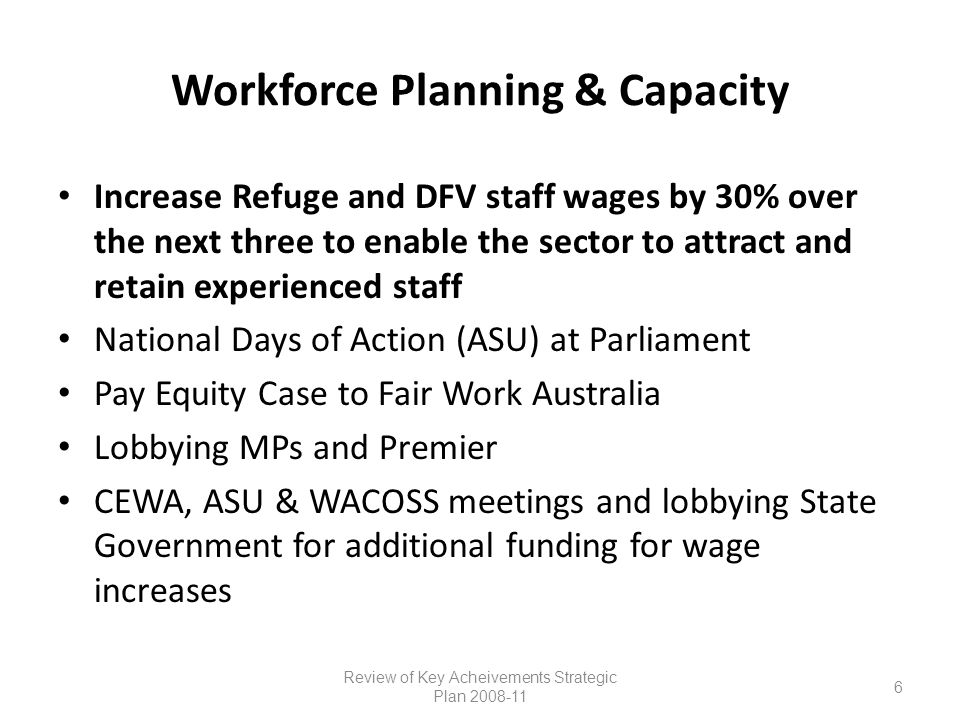 Workforce Planning & Capacity Increase Refuge and DFV staff wages by 30% over the next three to enable the sector to attract and retain experienced staff National Days of Action (ASU) at Parliament Pay Equity Case to Fair Work Australia Lobbying MPs and Premier CEWA, ASU & WACOSS meetings and lobbying State Government for additional funding for wage increases Review of Key Acheivements Strategic Plan 2008-11 6