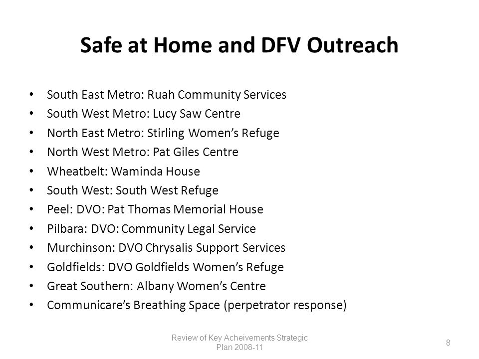 Safe at Home and DFV Outreach South East Metro: Ruah Community Services South West Metro: Lucy Saw Centre North East Metro: Stirling Women's Refuge North West Metro: Pat Giles Centre Wheatbelt: Waminda House South West: South West Refuge Peel: DVO: Pat Thomas Memorial House Pilbara: DVO: Community Legal Service Murchinson: DVO Chrysalis Support Services Goldfields: DVO Goldfields Women's Refuge Great Southern: Albany Women's Centre Communicare's Breathing Space (perpetrator response) Review of Key Acheivements Strategic Plan 2008-11 8