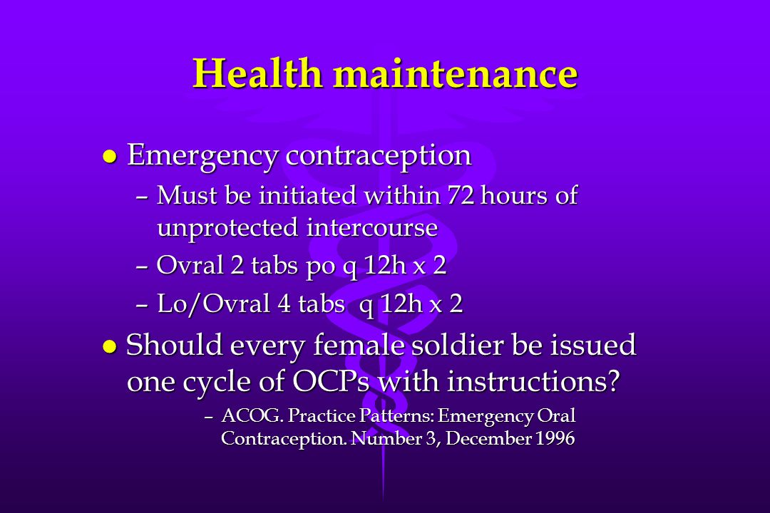 Health maintenance l Emergency contraception –Must be initiated within 72 hours of unprotected intercourse –Ovral 2 tabs po q 12h x 2 –Lo/Ovral 4 tabs q 12h x 2 l Should every female soldier be issued one cycle of OCPs with instructions.