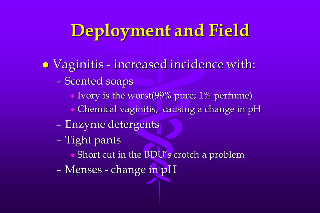 Deployment and Field l Vaginitis - increased incidence with: –Scented soaps l Ivory is the worst(99% pure; 1% perfume) l Chemical vaginitis, causing a change in pH –Enzyme detergents –Tight pants l Short cut in the BDU's crotch a problem –Menses - change in pH