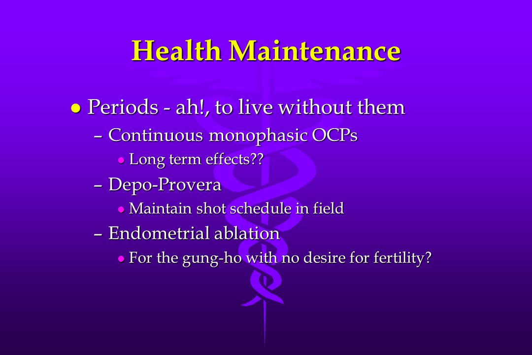 Health Maintenance l Periods - ah!, to live without them –Continuous monophasic OCPs l Long term effects .