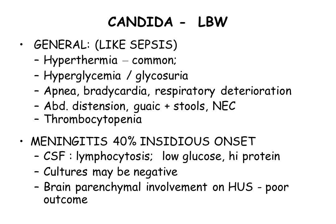 CANDIDA - LBW GENERAL: (LIKE SEPSIS) –Hyperthermia – common; –Hyperglycemia / glycosuria –Apnea, bradycardia, respiratory deterioration –Abd. distensi