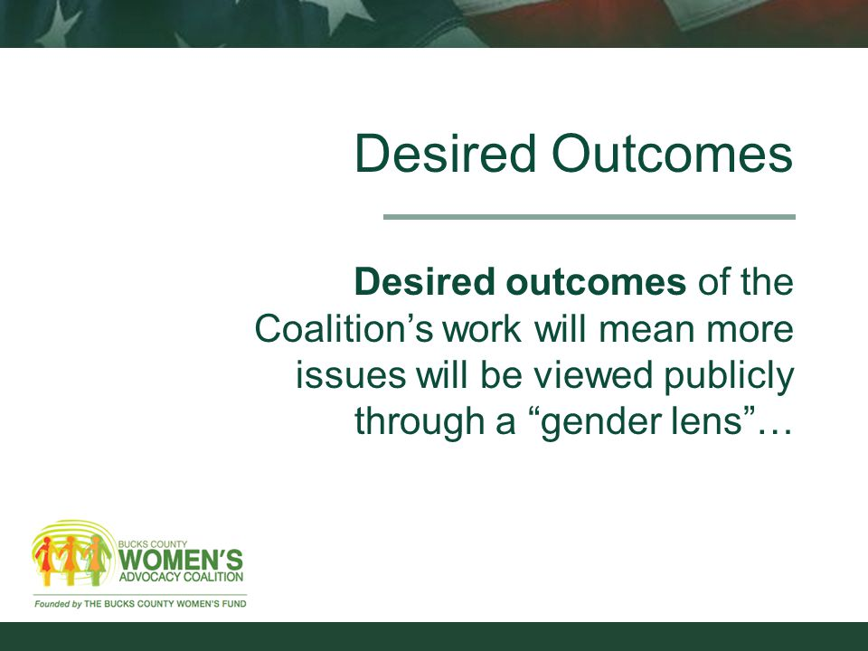 Desired Outcomes Desired outcomes of the Coalition's work will mean more issues will be viewed publicly through a gender lens …